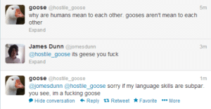 Fucking, Sorry, and Fuck: goose @hostile_goose  5m  why are humans mean to each other. gooses aren't mean to each  other  Expand  James Dunn @jomesdunn  @hostile_goose its geese you fuck  Expand  goose @hostile_goose  @jomesdunn @hostile_goose sorry if my language skills are subpar.  you see, im a fucking goose  Hide conversation Reply tỉ Retweet Favorite More