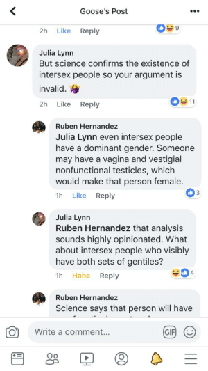 Gif, Tumblr, and Science: Goose's Post  2h Like Reply  Julia Lynn  But science confirms the existence of  intersex people so your argument is  invalid. t  2h Like Reply  Ruben Hernandez  Julia Lynn even intersex people  have a dominant gender. Someone  may have a vagina and vestigial  nonfunctional testicles, which  would make that person female  1h Like Reply  3  Julia Lynn  Ruben Hernandez that analysis  sounds highly opinionated. What  about intersex people who visibly  have both sets of gentiles?  1h Haha Reply  Ruben Hernandez  Science says that person will have  O  Write a comment.  GIF (  Oo Did you know you can change scientific fact using vague examples that statistically happen to a very small number of people to fit your narrative? She goes on for about 6 more comments each worse then the one before.