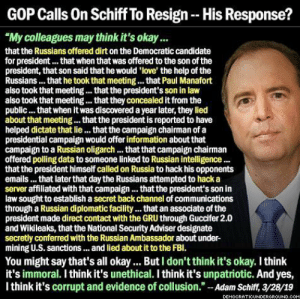 "Love, Gru, and Help: GOP Calls On Schiff To Resign- His Response?  ""My colleagues may think it's okay  that the Russians offered dirt on the Democratic candidate  for president... that when that was offered to the son of the  president, that son said that he would 'love' the help of the  Russians... that he took that meeting. that Paul Manafort  also took that meeting.. that the president's son in law  also took that meeting.. that they concealed it from the  public... that when it was discovered a year later, they lied  about that meeting... that the president is reported to have  helped dictate that lie. that the campaign chairman ofa  presidential campaign would offer information about that  campaign to a Russian oligarch... that that campaign chairman  offered polling data to someone linked to Russian intelligence...  that the president himself called on Russia to hack his opponents  emails... that later that day the Russians attempted to hack a  server affiliated with that campaign... that the president's son in  law sought to establish a secret back channel of communications  through a Russian diplomatic facility... that an associate of the  president made direct contact with the GRU through Guccifer 2.0  and Wikileaks, that the National Security Adviser designate  secretly conferred with the Russian Ambassador about under-  mining U.S. sanctions... and lied about it to the FBl.  You might say that's all okay... But I don't think it's okay. I think  it's immoral. I think it's unethical. I think it's unpatriotic. And yes,  I think it's corrupt and evidence of collusion.""-Adam Schiff,3/28/19  DEMOCRATICUNDE  RGROUND.coM"