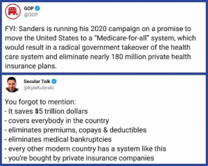 """Forward Democrats. Like our page?  Follow on www.twitter.com/bitehate and I'll follow back.: GOP  @GOP  FYl: Sanders is running his 2020 campaign on a promise to  move the United States to a """"Medicare-for-all"""" system, which  would result in a radical government takeover of the health  care system and eliminate nearly 180 million private health  insurance plans.  Secular Talk  @KyleKulinski  You forgot to mention:  It saves $5 trillion dollars  covers everybody in the country  eliminates premiums, copays & deductibles  eliminates medical bankruptcies  every other modern country has a system like this  you're bought by private insurance companies Forward Democrats. Like our page?  Follow on www.twitter.com/bitehate and I'll follow back."""