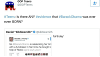 """Birthday, Help, and Home: GOP Teens  @GOPTeens  #Teens: Is there ANY #evidence that #BarackObama was ever  even BORN?  Daniel """"Kibblesmith""""@kibblesmith  'birthday'  Donald J. Trump  @realDonaldTrump  So @BarackObama is celebrating his 'birt  with a fundraiser in his home he bought w  help of Rezko apne.ws/Ly4ed1  RETWEETS LKES  139  15 me irl"""