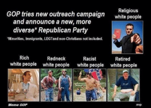 gaymanintexas:  GOP tries new outreach campaign and announces a new, more diverse Republican Party.   jhvvivivi where is the lie tho GOP 2.0 : GOP tries new outreach campaign  Religious  white people  and announce a new, more  diverse* Republican Party  'Minorities, Immigrants, LBGTand non-Christians not included.  12  Rich  white people  Redneck  white people  Racist  white people  Retired  white people  Meme GOP  mvp gaymanintexas:  GOP tries new outreach campaign and announces a new, more diverse Republican Party.   jhvvivivi where is the lie tho GOP 2.0