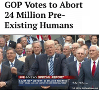 "Memes, News, and Obama: GOP Votes to Abort  24 Million Pre-  Existing Humans  LIVE NEWS SPECIAL REPORT  MAJOR GOP VICTORY: 24 MILLION ABORTED  TRUMP: ""OBAMA CARE, AND A LOT OF YOU, ARE ESSENTIALLY DEAD  NEWS  Full Story: thehardtimes.net ""They had a good run — they really tried — but they're costing us a fortune. It's time we put them out of their misery."""