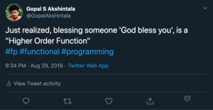 "Higher Order Function: Gopal S Akshintala  @GopalAkshintala  Just realized, blessing someone 'God bless you', is a  ""Higher Order Function""  #fp #functional #programming  9:34 PM Aug 29, 2019 Twitter Web App  .  ii View Tweet activity Higher Order Function"