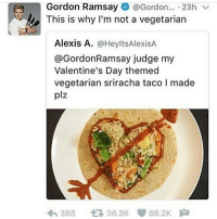 Gordon Ramsay, Memes, and Valentine's Day: Gordon Ramsay  @Gordon  23h  V  This is why I'm not a vegetarian  Alexis A  @HeyltsAlexisA  @Gordon Ramsay judge my  Valentine's Day themed  vegetarian sriracha taco l made  plz  44 36.3K 66.2K  368 Because it has no lamb sauce