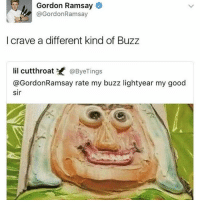 Gordon Ramsay, Lorde, and Memes: Gordon Ramsay  @Gordon Ramsay  l crave a different kind of Buzz  lil cutthroat K  @Bye Tings  @Gordon Ramsay rate my buzz lightyear my good  sir I wonder if lorde will make any more music