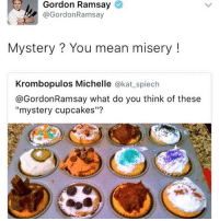 "gordon ramsay is amazing tbh :~)) @nuggeret: Gordon Ramsay  @Gordon Ramsay  Mystery You mean misery  Krombopulos Michelle  @kat spiech  @Gordon Ramsay what do you think of these  ""mystery cupcakes""? gordon ramsay is amazing tbh :~)) @nuggeret"