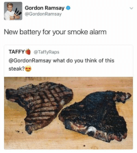 smoke alarms: Gordon Ramsay  @Gordon Ramsay  New battery for your smoke alarm  TAFFY  @Taffy Raps  @Gordon Ramsay what do you think of this  steak?