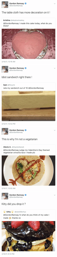 Funny, Gordon Ramsay, and Petty: Gordon Ramsay  @Gordon Ramsay  The table cloth has more decoration on it  kristina  a elephantoakley  @Gordon Ramsay I made this cake today, what do you  think?  2/15/17, 12:16 AM   Gordon Ramsay  Gordon Ramsay  diot sandwich right there  liam  ofitzycfc  rate my sandwich out of 10 a GordonRamsay  2/12/17, 12:52 PM   Gordon Ramsay  @Gordon Ramsay  This is why I'm not a vegetarian  Alexis A  Ca HeyltsAlexisA  @Gordon Ramsay judge my Valentine's Day themed  vegetarian sriracha taco l made plz  2/15/17, 12:02 AM   Gordon Ramsay  @Gordon Ramsay  Kitty did you drop it?  kitty  starkilllerhux  @GordonRamsay hi what do you think of my cake I  made thanks xo  2/15/17, 6:12 PM this is the level of petty i aspire to be