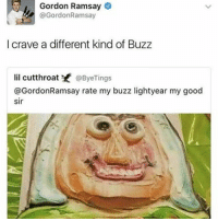 Memes, 🤖, and Bieber: Gordon Ramsay  GordonRamsay  I crave a different kind of Buzz  lil cutthroat @Bye Tings  @Gordon Ramsay rate my buzz lightyear my good  sir 😂😂😂😂👏 @will_ent - - - - - - text post textpost textposts relatable comedy humour funny kyliejenner kardashians hiphop follow4follow f4f kanyewest like4like l4l tumblr tumblrtextpost imweak lmao justinbieber relateable lol hoeposts memesdaily oktweet funnymemes hiphop bieber trump
