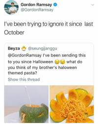 Gordon Ramsay, Halloween, and Been: Gordon Ramsay  @GordonRamsay  I've been trying to ignore it since last  October  Beyza也@seungjanggu  @GordonRamsay I've been sending this  to you since Halloween ⑩us) what do  you think of my brother's haloween  themed pasta?  Show this thread Tears