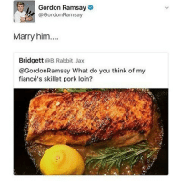 My mans mustve got some cheeks that day because he's never that positive • ➫➫➫ Follow @Staggering for more funny posts daily!: Gordon Ramsay  @GordonRamsay  Marry him....  Bridgett  @B Rabbit Jax  @Gordon Ramsay What do you think of my  fiancé's skillet pork loin? My mans mustve got some cheeks that day because he's never that positive • ➫➫➫ Follow @Staggering for more funny posts daily!