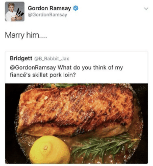 kaligay:REBLOG RARE POSITIVE GORDON: Gordon Ramsay  @GordonRamsay  Marry him....  Bridgett @B_Rabbit_Jax  @GordonRamsay What do you think of my  fiancé's skillet pork loin? kaligay:REBLOG RARE POSITIVE GORDON