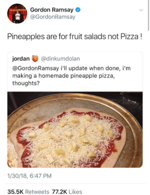:): Gordon Ramsay  @GordonRamsay  Pineapples are for fruit salads not Pizza!  jordan @dinkumdolan  @GordonRamsay i'll update when done, i'm  making a homemade pineapple pizza,  thoughts?  1/30/18, 6:47 PM  35.5K Retweets 77.2K Likes :)
