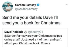 Gordon Ramsay is awesome: Gordon Ramsay  @GordonRamsay  Send me your details Dave l'll  send you a book for Christmas!  DaveTheBlade @boothy91  @GordonRamsay are your Christmas recipes  online at all? Just need a 4 of them and can't  afford your Christmas book. Cheers Gordon Ramsay is awesome