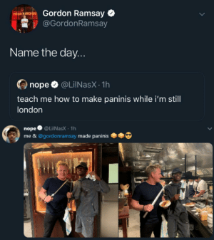 the crossover we never knew we needed to see: Gordon Ramsay  HELL'S KITCHEN  @GordonRamsay  Name the day...  @LilNasX 1h  nope  teach me how to make paninis while i'm still  london  nope @LilNasX 1h  me & @gordonramsay made paninis the crossover we never knew we needed to see