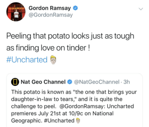 "Gordon Ramsay, Love, and Tinder: Gordon Ramsay  HELL'S KITCHEN  @GordonRamsay  Peeling that potato looks just as tough  as finding love on tinder!  #Uncharted  Nat Geo Channel  @NatGeoChannel 3h  This potato is known as ""the one that brings your  daughter-in-law to tears,"" and it is quite the  challenge to peel. @GordonRamsay: Uncharted  premieres July 21st at 10/9c on National  Geographic. Gordon please, you're better than this..."