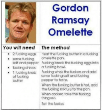 Dank, Fucking, and Gordon Ramsay: Gordon  Ramsay  Omelette  You will need The method  2 fucking eggs Heat the fucking butter in a fucking  some fucking  omelette pan.  salt and pepper Fucking break the fucking eggs into  fucking chives  a fucking bowl.  1 fucking knob Fucking whisk the fuckers and add  some fucking salt and fucking  of fucking  pepper to taste.  butter  When the fucking butter s hot, add  the fucking mixture to the pan.  When cooked take the fucking  thing out.  Eat the fucker. Seems legit!