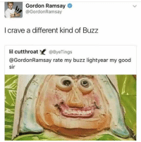 Gordon Ramsay  Ramsay  I crave a different kind of Buzz  lil cutthroat  @Bye Tings  @Gordon Ramsay rate my buzz lightyear my good  sir Scawy (-___-) »Blackout - - - - - - - - - dankmemes edgy trump2016 iphone nintendo overwatch roblox pyrocynical realshit autism shittymemes ayylmao lol papafranku cringe me anime killme wasted lmao buildawall meme fnaf 4chan ppap memes triggered