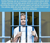 Gordon Ramsay, Memes, and Work: Gordon Ramsay set up a business inside a London prison which  allows prisoners how bake goods which are sold on the outside,  providing the prison with financial support and giving the prisoners  the culinary skills and work experience they need in order to get  honest work after their sentence. Amazing 👏🏻