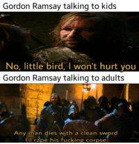 Fucking, Gordon Ramsay, and Memes: Gordon Ramsay talking to kids  No, little bird, I won't hurt you  Gordon Ramsay talking to adults  ny man dies with a clean sword  ll rape his fucking corpse Gordon Ramsay is a boss via /r/memes https://ift.tt/2DXX5lC