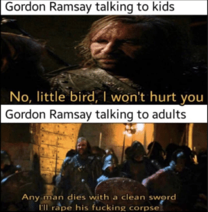 it really do be like that: Gordon Ramsay talking to kids  No, little bird, I won't hurt you  Gordon Ramsay talking to adults  Any man dies with a clean sword  I'll rape his fucking corpse it really do be like that