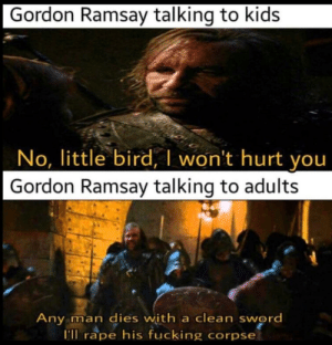 Fucking, Gordon Ramsay, and Kids: Gordon Ramsay talking to kids  No, little bird, l won't hurt you  Gordon Ramsay talking to adults  Any man dies with a clean sword  I'll rape his fucking corpse *lamb sauce intensifies*