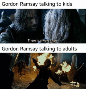 Gordon Ramsay, The Lord of the Rings, and Kids: Gordon Ramsay talking to kids  There is always hope  Gordon Ramsay talking to adults Gurdon Rumsai pls