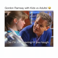 I love him! — Follow @Crelube for more videos!: Gordon Ramsay with Kids vs Adults!  So I'm not leaving til you laugh. I love him! — Follow @Crelube for more videos!