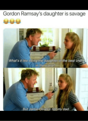 Dad, Savage, and Best: Gordon Ramsay's daughter is savage  What's it like being the daughter of the best chef  in the world  But Jamie Oliver 's not my dad Dayummm