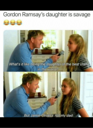 Dad, Funny, and Savage: Gordon Ramsay's daughter is savage  What's it like being the daughter of the best chet  in the world  But Jamie Oliver S  dad Dayummm | New #Funny #Funnypictures #Hilarious #viral