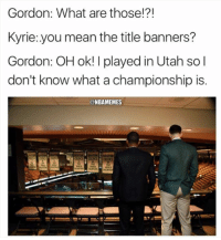 Cold. #Jazz Nation #Celtics Nation: Gordon: What are those!?!  Kyrie:.you mean the title banners?  Gordon: OH ok! I played in Utah so l  don't know what a championship is.  @NBAMEMES Cold. #Jazz Nation #Celtics Nation