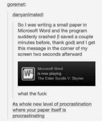 God, Microsoft, and Skyrim: goremet:  danyanimated:  So I was writing a small paper in  Microsoft Word and the program  suddenly crashed saved a couple  minutes before, thank god) and I get  this message in the corner of my  screen two seconds afterward  Microsoft Word  is now playing  The Elder Scrolls V: Skyrim  what the fuck  #a whole new level of procrastination  where your paper itself is  procrastinating now playing: the microsoft station https://t.co/dVGQ4eut5S