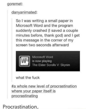Anaconda, God, and Microsoft: goremet:  danyanimated:  So I was writing a small paper in  Microsoft Word and the program  suddenly crashed (I saved a couple  minutes before, thank god) and I get  this message in the corner of my  screen two seconds afterward  Microsoft Word  is now playing  The Elder Scrolls V: Skyrim  what the fuck  #a whole new-level-of-procrastination  where your paper itself is  procrastinating  Procrastination With a 10 minutes left and you got 100 out of 1500 words.