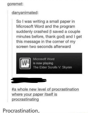 God, Microsoft, and Skyrim: goremet:  danyanimated:  So I was writing a small paper in  Microsoft Word and the program  suddenly crashed (I saved a couple  minutes before, thank god) and I get  this message in the corner of my  screen two seconds afterward  Microsoft Word  W  now playing  The Elder Scrolls V: Skyrim  #a whole new level of procrastination  where your paper itself is  procrastinating  Procrastination