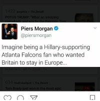 Memes, Britain, and 🤖: gorgamin in The Donald  POTUS TRUMP: at an amazing  Piers Morgan  (apiersmorgan  Imagine being a Hillary-supporting  Atlanta Falcons fan who wanted  Britain to stay in Europe.  The Donal  One Divine Spiri  Tom Brady just won in the most epic piersmorgan atlantafalcons newenglandpatriots superbowl51 crookedhillary hillaryclinton killary benghazi falseflag neverhillary conspiracy isis islam norefugees muslim donaldtrump trump trump2017 trumptrain makeamericagreatagain maga republican conservative president illuminati newworldorder nobama obamasucks presidentaldebate