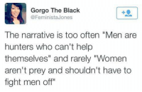 """Memes, Black, and Help: Gorgo The Black  @FeministaJones  The narrative is too often """"Men are  hunters who can't help  themselves"""" and rarely """"Women  aren't prey and shouldn't have to  fight men off"""""""