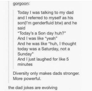 "The only kind of problems genderfluid people should have to face!: gorgoon:  Today I was talking to my dad  and I referred to myself as his  son(l'm genderfluid btw) and he  said  ""Today's a Son day huh?""  And I was like ""yeah""  And he was like ""huh, I thought  today was a Saturday, not a  Sunday""  And I just laughed for like 5  minutes  Diversity only makes dads stronger.  More powerful.  the dad jokes are evolving The only kind of problems genderfluid people should have to face!"