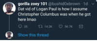 <p>Accurate (via /r/BlackPeopleTwitter)</p>: gorilla zoey 101 @bushid0xbrown 1d  Dat vid of Logan Paul is how l assume  Christopher Columbus was when he got  here lmao  35 t14.2K 56.7K  Show this thread <p>Accurate (via /r/BlackPeopleTwitter)</p>