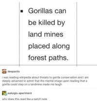 Memes, Wikipedia, and Image: Gorillas can  be killed by  land mines  placed along  forest paths.  despazito  i was reading wikipedia about threats to gorilla conservation and i am  deeply ashamed to admit that the mental image upon reading that a  gorilla could step on a landmine made me laugh  waluigis-apartment  why does this read like a patch note Stolen from r/memes