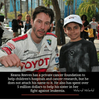 Children, Doe, and Memes: GORKIDS  FOYOT  Keanu Reeves has a private cancer foundation to  help children's hospitals and cancer research, but he  does not attach his name it. also has spent over  5 million dollars to help his sister in her  fight against leukemia  Weird World
