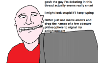 Meme Arrow: gosh the guy I'm debating in this  thread actually seems really smart  might look stupid if l keep typing  Better just use meme arrows and  drop the names of a few obscure  philosophers to signal my  enlightenment