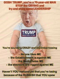 Someone change this baby's diaper.  Stop the World, the Teabaggers Want Off: GOSH TRUMP, you're a 70-year-old MAN  STOP the CRYING and  try and show some LEADERSHIP  TRUMP  AMERICAS BGEESTCETEABT  You're sounding CRAZY and it's Embarrassing  No one likes ME  the Establishment is against ME  the Media hates ME  the elections are rigged against ME  Haven't YOU realized yet that you're losing  because of the RUBBISH that YOU spew Someone change this baby's diaper.  Stop the World, the Teabaggers Want Off