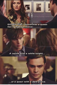 one of my favorite scenes of all time: GOSSIP GIRL: Sometimes a queen  has to make choice:  A castle with a white knight...  or a quest with a dark prince. one of my favorite scenes of all time