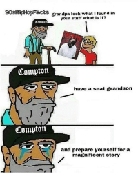 I already 👀 you guys in my comments where y'all at ? Throw those emojis up ⬇️⬇️ ➡️ TAG 5 FRIENDS ➡️ TURN ON POST NOTIFICATIONS: gostipHopacts grandpa look what i found irn  grandpa look what I found in  your stuff what is it?  Compton  Compton  have a seat grandson  Compton  and prepare yourself for a  magnificent story I already 👀 you guys in my comments where y'all at ? Throw those emojis up ⬇️⬇️ ➡️ TAG 5 FRIENDS ➡️ TURN ON POST NOTIFICATIONS
