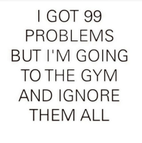99 Problems, Gym, and Memes: | GOT 99  PROBLEMS  BUT I'M GOINGG  TO THE GYM  AND IGNORE  THEM ALL 🙌🙌🙌
