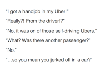 """Five stars.: got a handjob in my Uber!""""  """"Really?! From the driver!?""""  """"No, it was on of those self-driving Ubers.""""  """"What? Was there another passenger?""""  """"No.""""  """"...so you mean you jerked off in a car?"""" Five stars."""
