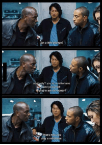 Fast & Furious 6: Got a little change?  seriously? you re a millionaire  ng to ask for money?  That's how you  stay a millionaire. Fast & Furious 6
