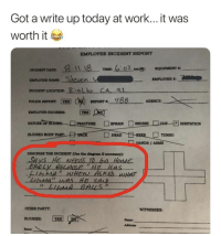 """Party, Tumblr, and Work: Got a write up today at work...it was  worth it  EMPLOYEE INCIDENT REPORT  요-11 18  6:02 AM心  · TIME:  EQUIPMENT """"  NCIDENT DATE  EMPLOYEE NAME  INCIDENT LOCATION: ialto CA,  ejen  aZ  PouCE REPORT 回예 REPORT. yas  AGENCY  -  EMPLOYEE INJURIES  NATURE orINURH-  □ FRACTURE  □SPRAIN  □BRUISELIcur ゼIRRITATION  HANDS / ARMS  DESCRIBE THE INCIDENT (Use the diagram if necessary):  SAYS HE NEeDS T Go Hode  Eably BECAUSE """"HE Hes  OTHER PARTY  WITNESSES:  INJURIES: YES  Name:  Address:  Name memecage:  Employee Write Up"""