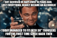 """Journey, Lost, and Time: GOT ACCUSED OF RAPEOVER 10 YEARS AGO,  LOST EVERYTHING, NEARLY BECAME AN ALCOHOLIC  TODAY MANAGED TO FITINTO 30"""" TROUSERS  FORTHE FIRST TIME SINGE BACK THEN  imgflip.com"""